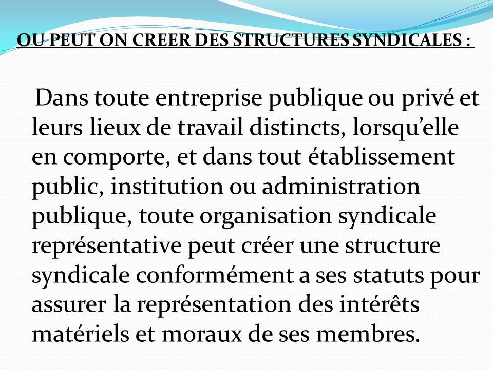 OU PEUT ON CREER DES STRUCTURES SYNDICALES : Dans toute entreprise publique ou privé et leurs lieux de travail distincts, lorsqu'elle en comporte, et