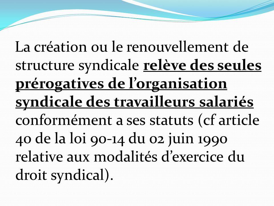 La création ou le renouvellement de structure syndicale relève des seules prérogatives de l'organisation syndicale des travailleurs salariés conformém