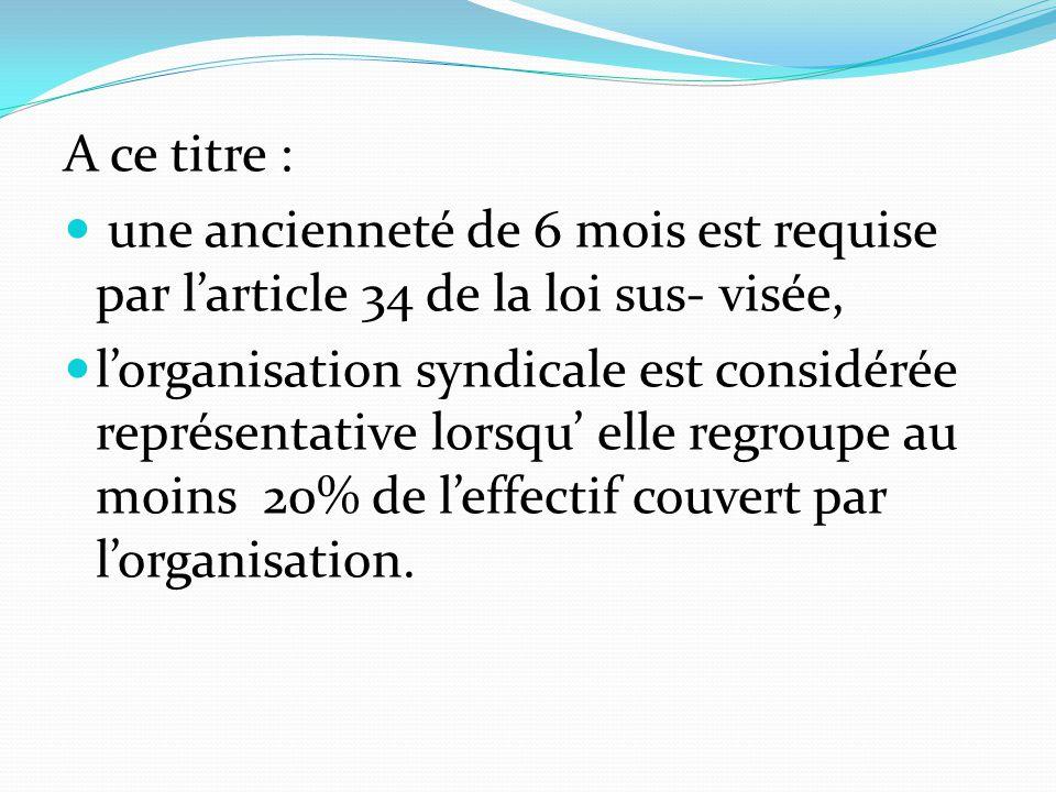 A ce titre : une ancienneté de 6 mois est requise par l'article 34 de la loi sus- visée, l'organisation syndicale est considérée représentative lorsqu