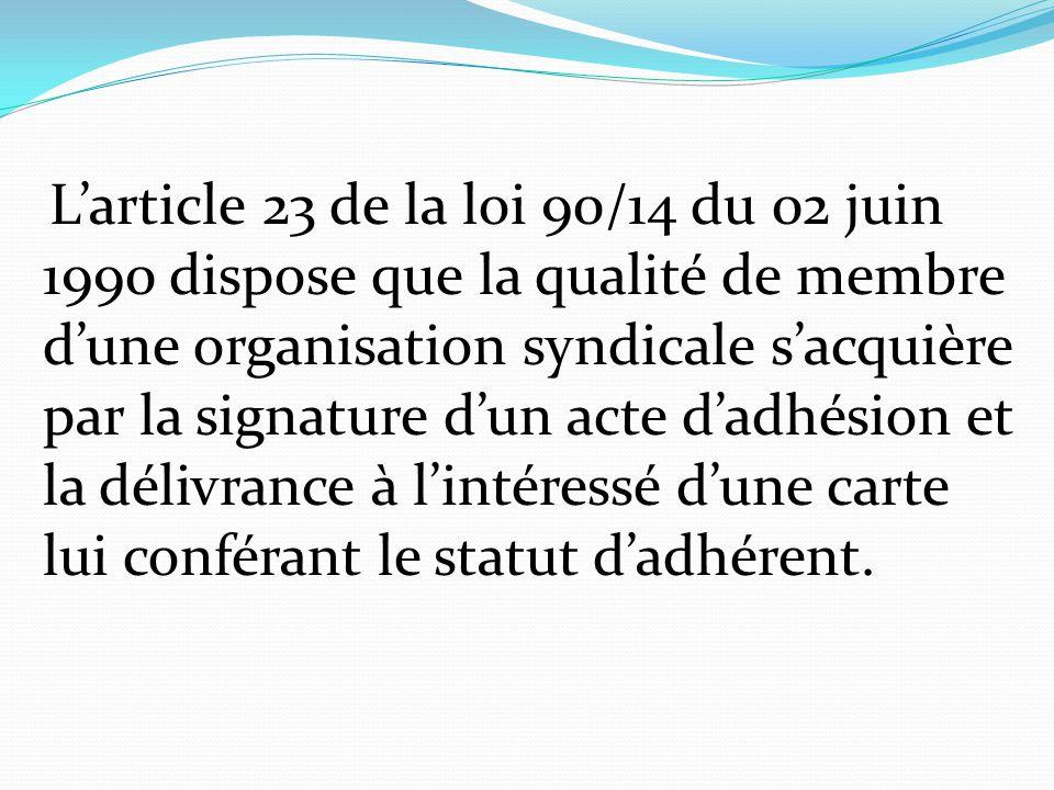 L'article 23 de la loi 90/14 du 02 juin 1990 dispose que la qualité de membre d'une organisation syndicale s'acquière par la signature d'un acte d'adh