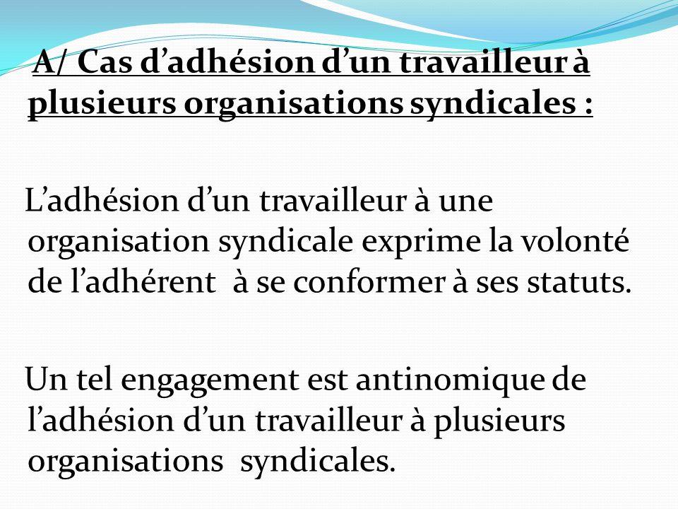 A/ Cas d'adhésion d'un travailleur à plusieurs organisations syndicales : L'adhésion d'un travailleur à une organisation syndicale exprime la volonté