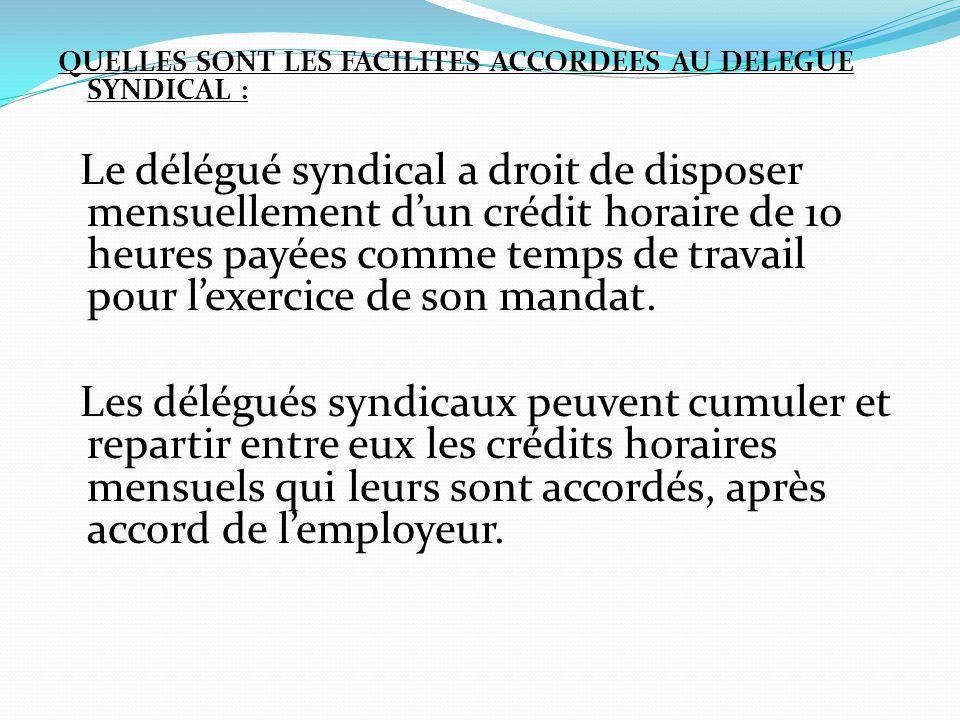 QUELLES SONT LES FACILITES ACCORDEES AU DELEGUE SYNDICAL : Le délégué syndical a droit de disposer mensuellement d'un crédit horaire de 10 heures payé