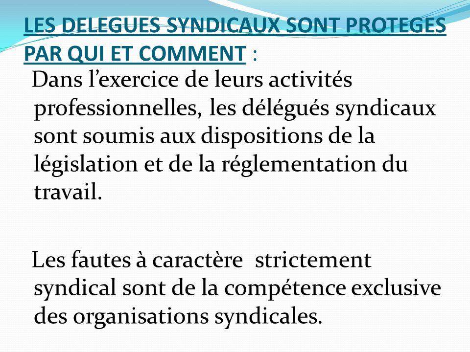 LES DELEGUES SYNDICAUX SONT PROTEGES PAR QUI ET COMMENT : Dans l'exercice de leurs activités professionnelles, les délégués syndicaux sont soumis aux