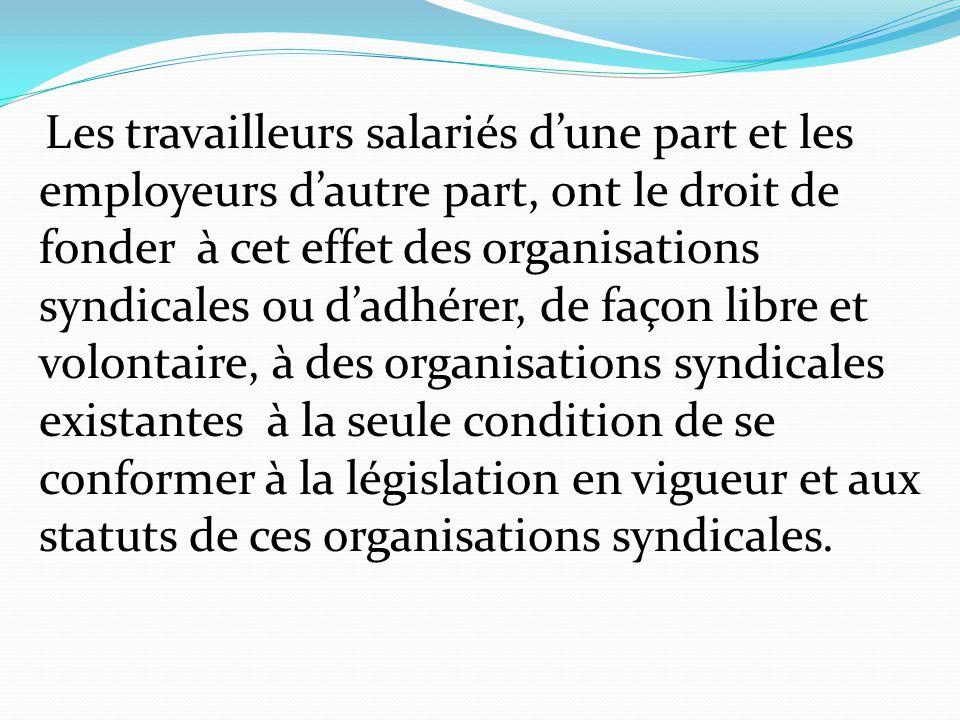 Les travailleurs salariés d'une part et les employeurs d'autre part, ont le droit de fonder à cet effet des organisations syndicales ou d'adhérer, de