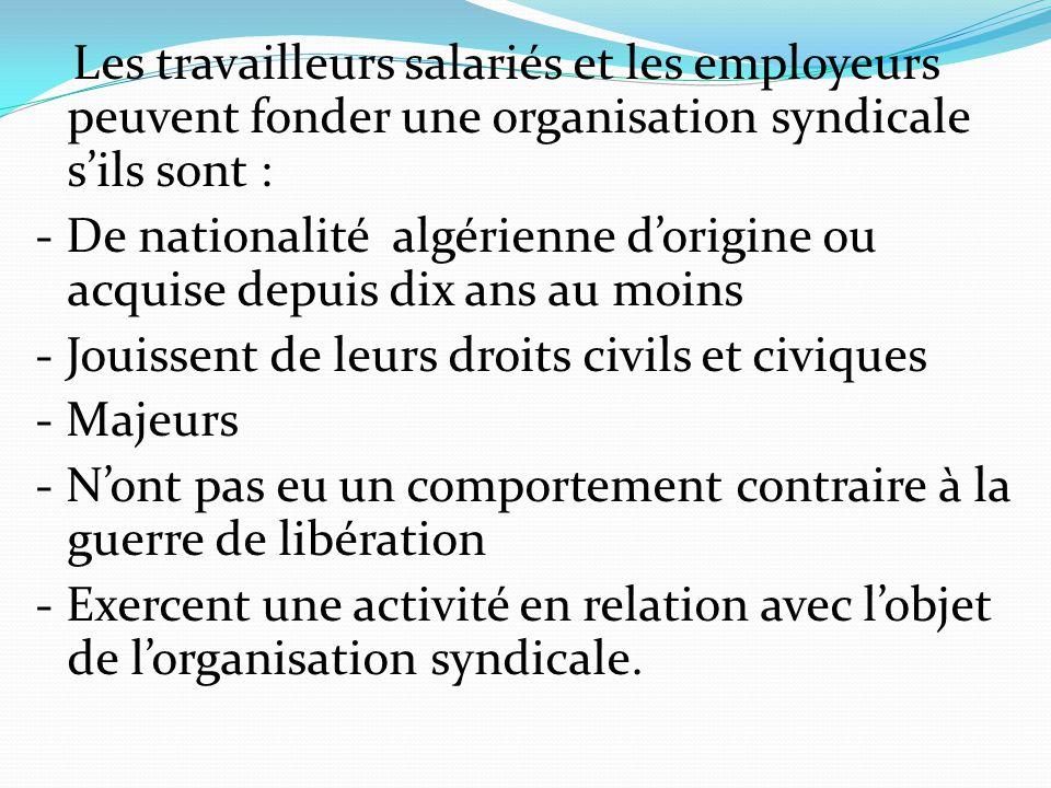 Les travailleurs salariés et les employeurs peuvent fonder une organisation syndicale s'ils sont : - De nationalité algérienne d'origine ou acquise de