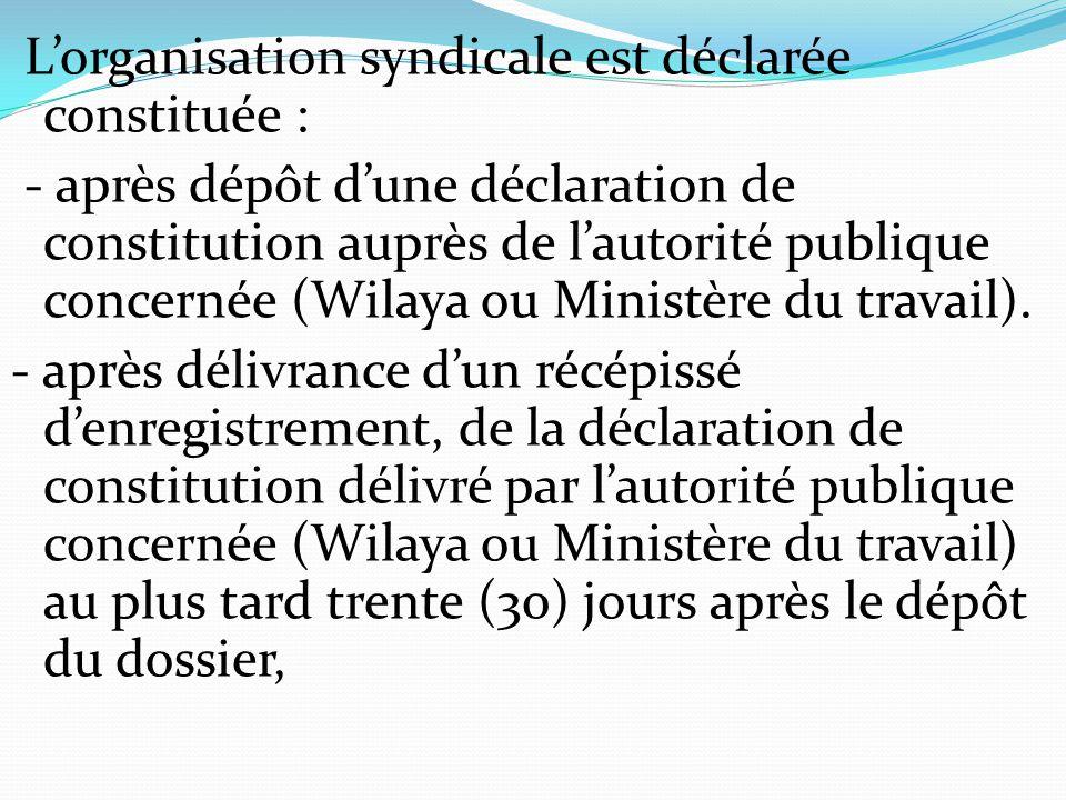 L'organisation syndicale est déclarée constituée : - après dépôt d'une déclaration de constitution auprès de l'autorité publique concernée (Wilaya ou