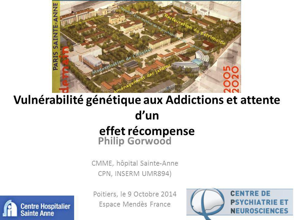 Vulnérabilité génétique aux Addictions et attente d'un effet récompense Philip Gorwood CMME, hôpital Sainte-Anne CPN, INSERM UMR894) Poitiers, le 9 Octobre 2014 Espace Mendès France
