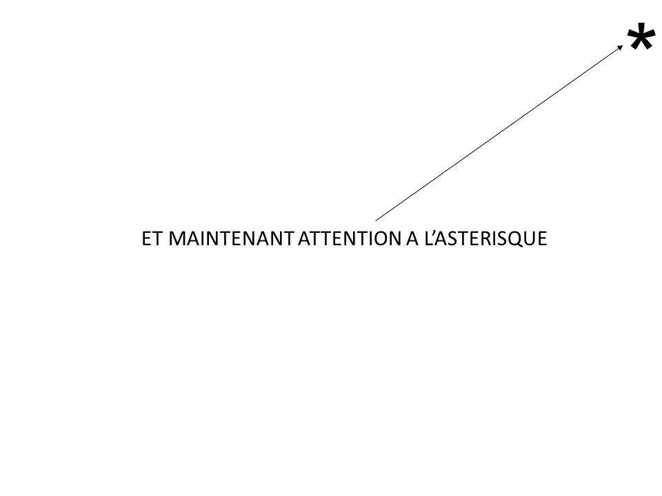 ET MAINTENANT ATTENTION A L'ASTERISQUE *