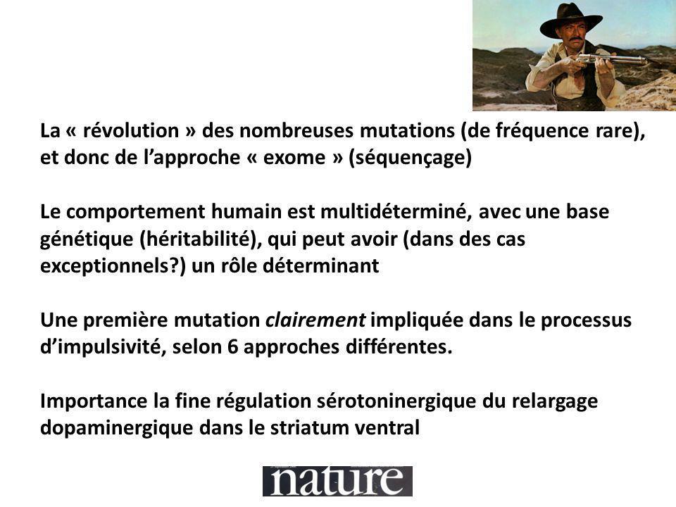 La « révolution » des nombreuses mutations (de fréquence rare), et donc de l'approche « exome » (séquençage) Le comportement humain est multidéterminé, avec une base génétique (héritabilité), qui peut avoir (dans des cas exceptionnels ) un rôle déterminant Une première mutation clairement impliquée dans le processus d'impulsivité, selon 6 approches différentes.