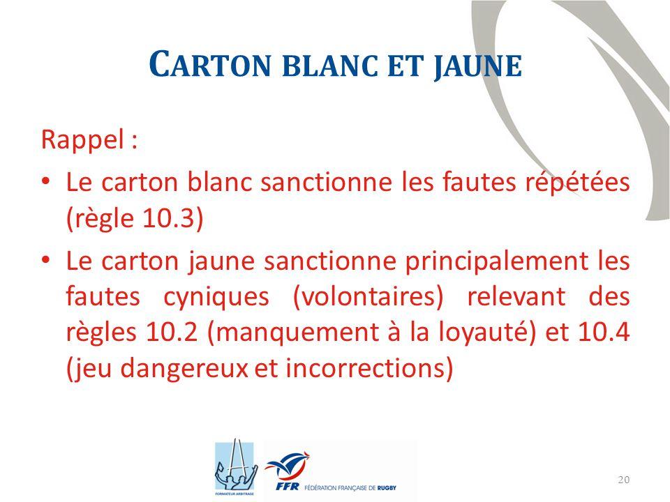 20 C ARTON BLANC ET JAUNE Rappel : Le carton blanc sanctionne les fautes répétées (règle 10.3) Le carton jaune sanctionne principalement les fautes cyniques (volontaires) relevant des règles 10.2 (manquement à la loyauté) et 10.4 (jeu dangereux et incorrections)