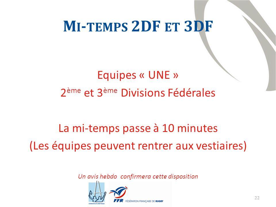 22 M I - TEMPS 2DF ET 3DF Equipes « UNE » 2 ème et 3 ème Divisions Fédérales La mi-temps passe à 10 minutes (Les équipes peuvent rentrer aux vestiaires) Un avis hebdo confirmera cette disposition