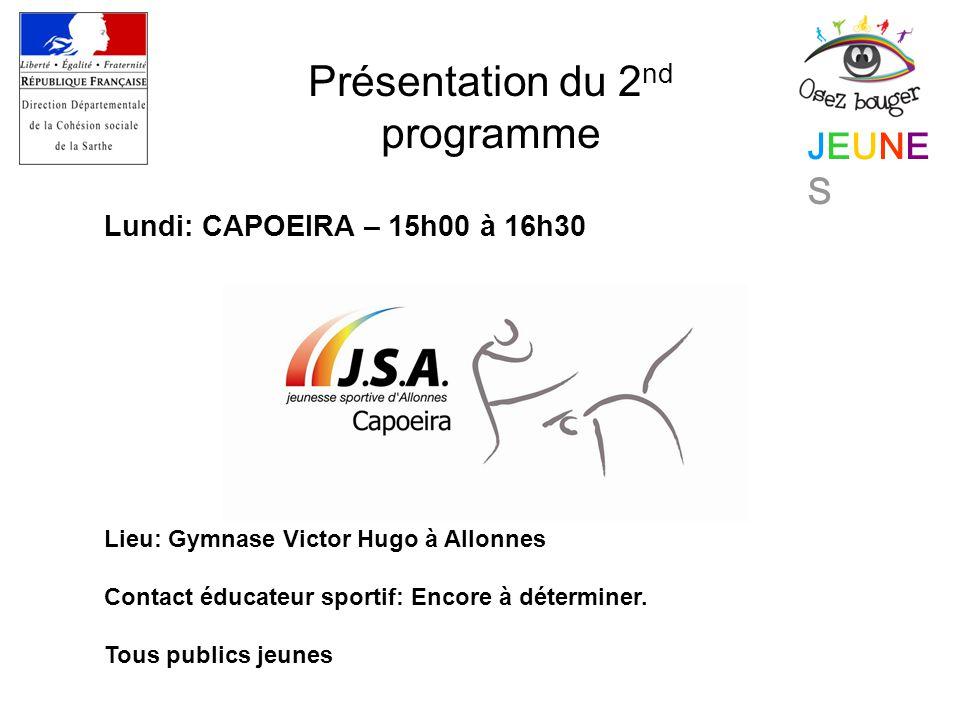 JEUNESJEUNES Présentation du 2 nd programme Lundi: CAPOEIRA – 15h00 à 16h30 Lieu: Gymnase Victor Hugo à Allonnes Contact éducateur sportif: Encore à déterminer.