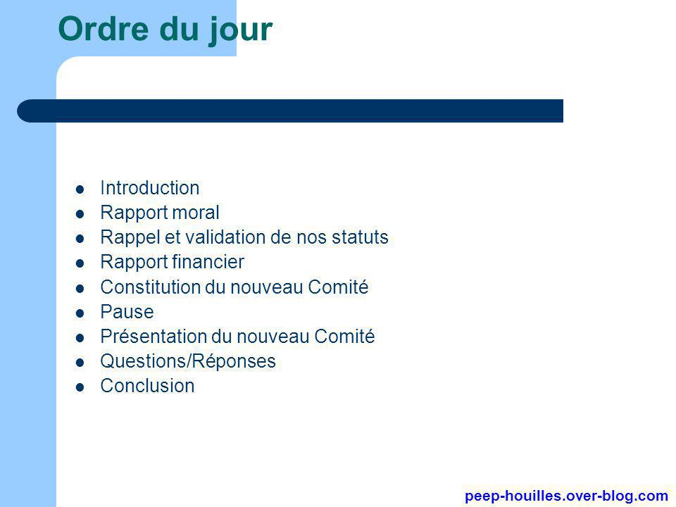 Ordre du jour Introduction Rapport moral Rappel et validation de nos statuts Rapport financier Constitution du nouveau Comité Pause Présentation du nouveau Comité Questions/Réponses Conclusion peep-houilles.over-blog.com