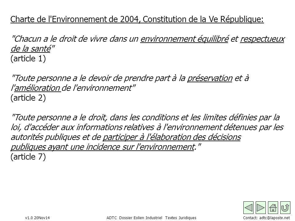 v1.0 20Nov14 ADTC Dossier Eolien Industriel Textes Juridiques Contact: adtc@laposte.net Charte de l Environnement de 2004, Constitution de la Ve République: Chacun a le droit de vivre dans un environnement équilibré et respectueux de la santé (article 1) Toute personne a le devoir de prendre part à la préservation et à l amélioration de l environnement (article 2) Toute personne a le droit, dans les conditions et les limites définies par la loi, d accéder aux informations relatives à l environnement détenues par les autorités publiques et de participer à l élaboration des décisions publiques ayant une incidence sur l environnement. (article 7)