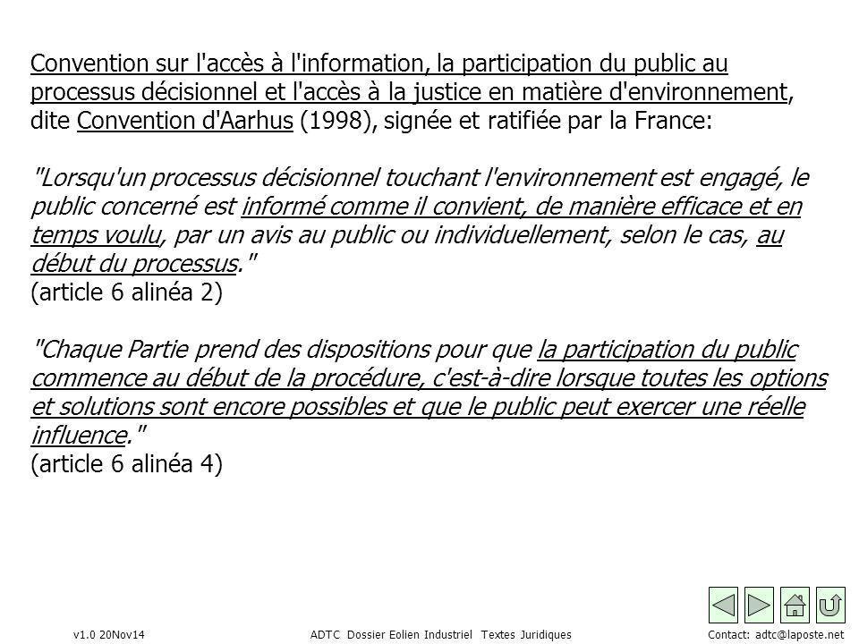 v1.0 20Nov14 ADTC Dossier Eolien Industriel Textes Juridiques Contact: adtc@laposte.net Convention sur l accès à l information, la participation du public au processus décisionnel et l accès à la justice en matière d environnement, dite Convention d Aarhus (1998), signée et ratifiée par la France: Lorsqu un processus décisionnel touchant l environnement est engagé, le public concerné est informé comme il convient, de manière efficace et en temps voulu, par un avis au public ou individuellement, selon le cas, au début du processus. (article 6 alinéa 2) Chaque Partie prend des dispositions pour que la participation du public commence au début de la procédure, c est-à-dire lorsque toutes les options et solutions sont encore possibles et que le public peut exercer une réelle influence. (article 6 alinéa 4)
