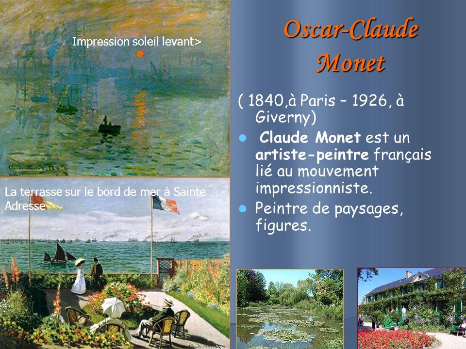 Oscar-Claude Monet ( 1840,à Paris – 1926, à Giverny) Claude Monet est un artiste-peintre français lié au mouvement impressionniste.