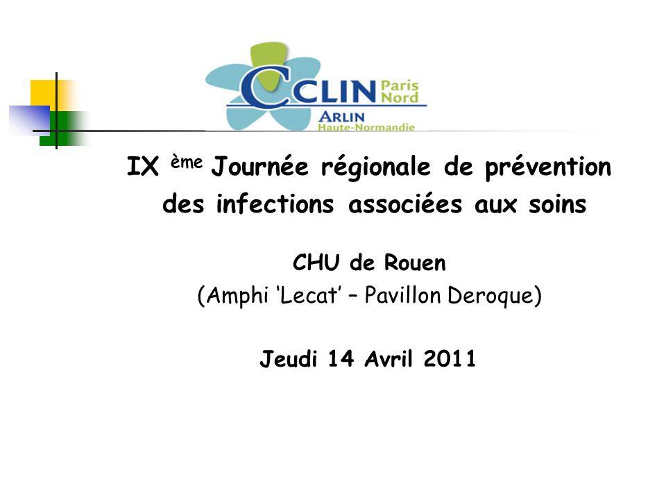 IX ème Journée régionale de prévention des infections associées aux soins CHU de Rouen (Amphi 'Lecat' – Pavillon Deroque) Jeudi 14 Avril 2011