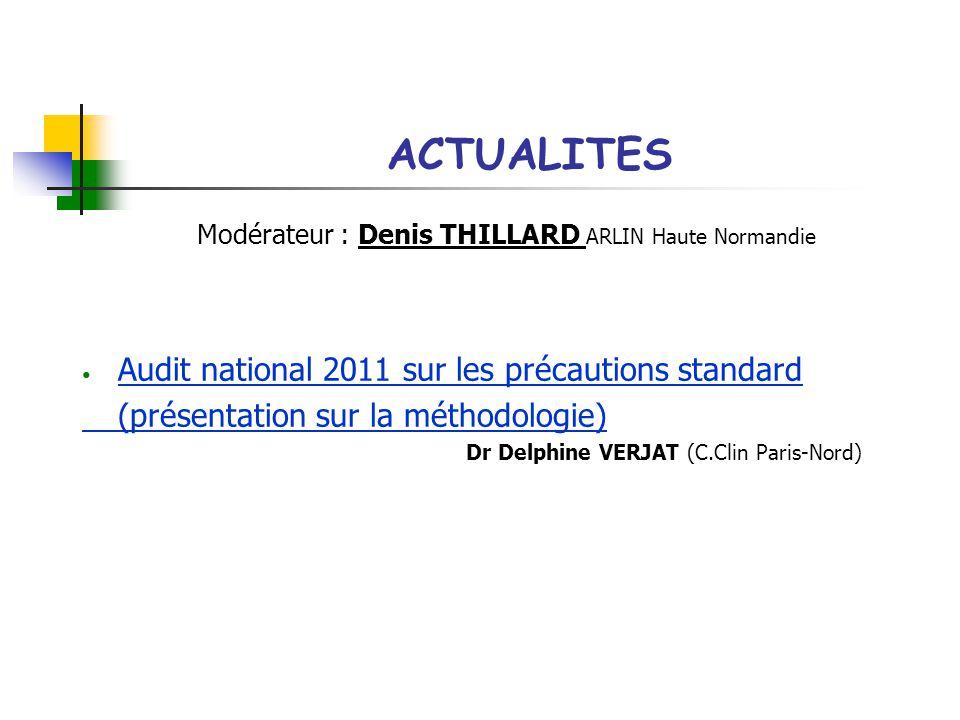 ACTUALITES Modérateur : Denis THILLARD ARLIN Haute Normandie Audit national 2011 sur les précautions standard (présentation sur la méthodologie) Dr Delphine VERJAT (C.Clin Paris-Nord)