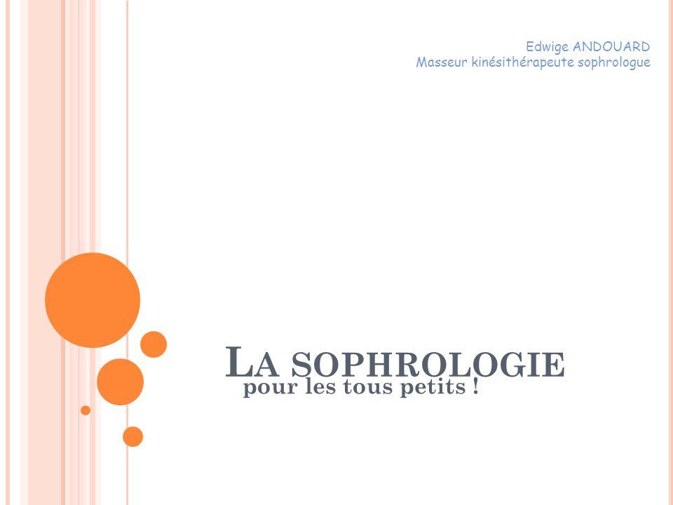 L A SOPHROLOGIE pour les tous petits ! Edwige ANDOUARD Masseur kinésithérapeute sophrologue