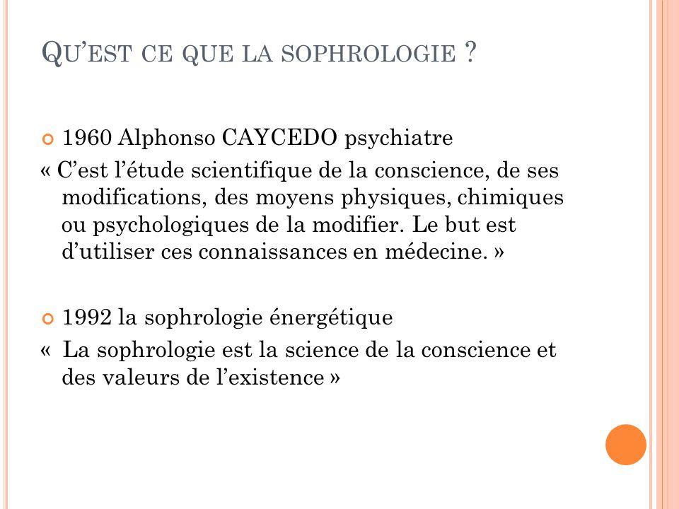 Q U ' EST CE QUE LA SOPHROLOGIE ? 1960 Alphonso CAYCEDO psychiatre « C'est l'étude scientifique de la conscience, de ses modifications, des moyens phy