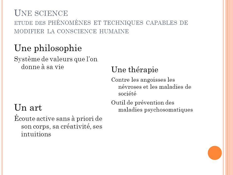 U NE SCIENCE ETUDE DES PHÉNOMÈNES ET TECHNIQUES CAPABLES DE MODIFIER LA CONSCIENCE HUMAINE Une philosophie Système de valeurs que l'on donne à sa vie