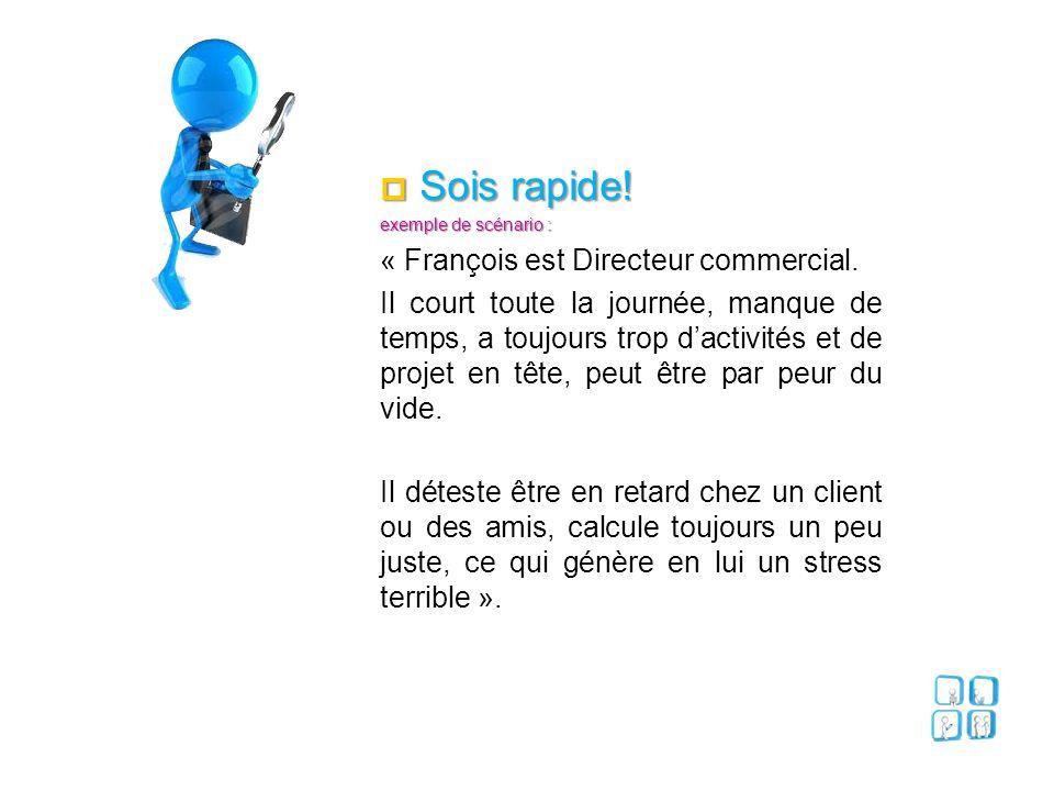  Sois rapide! exemple de scénario : « François est Directeur commercial. Il court toute la journée, manque de temps, a toujours trop d'activités et d
