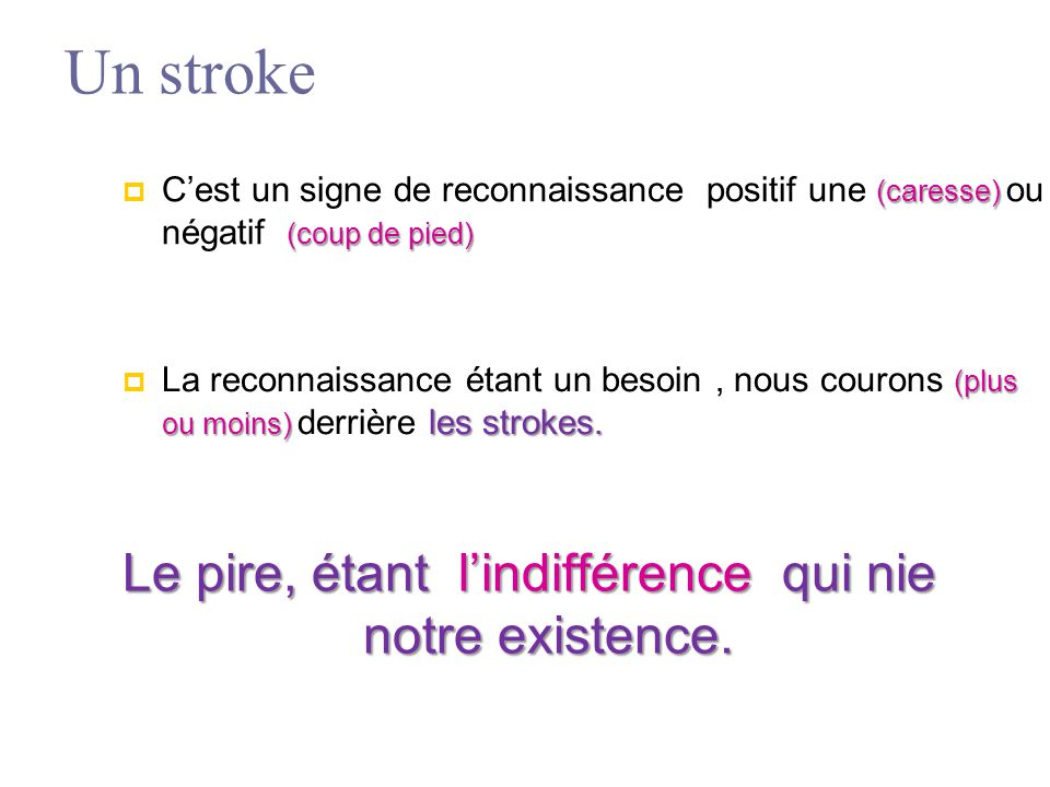 Un stroke (caresse) (coup de pied)  C'est un signe de reconnaissance positif une (caresse) ou négatif (coup de pied) (plus ou moins) les strokes.  L