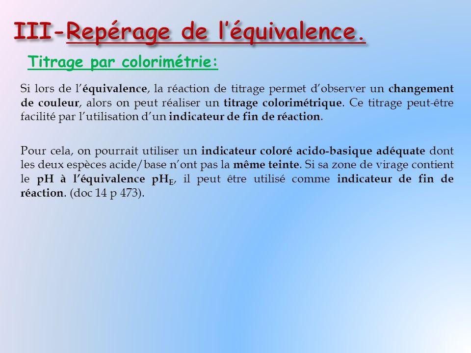 Titrage par colorimétrie: Si lors de l' équivalence, la réaction de titrage permet d'observer un changement de couleur, alors on peut réaliser un titr