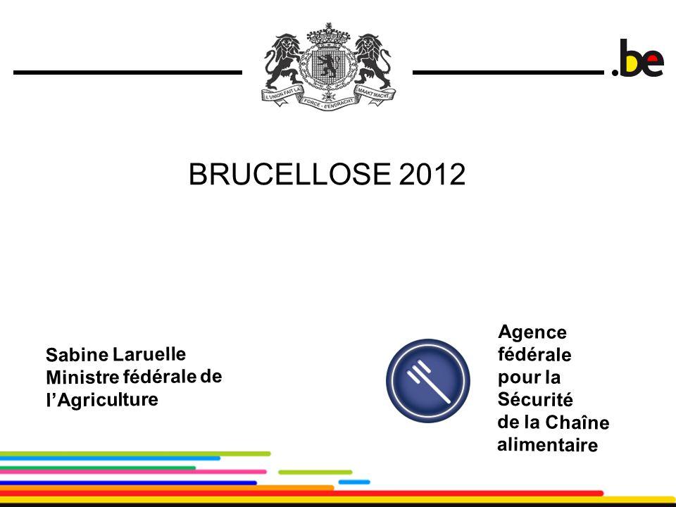 1 BRUCELLOSE 2012 Sabine Laruelle Ministre fédérale de l'Agriculture Agence fédérale pour la Sécurité de la Chaîne alimentaire