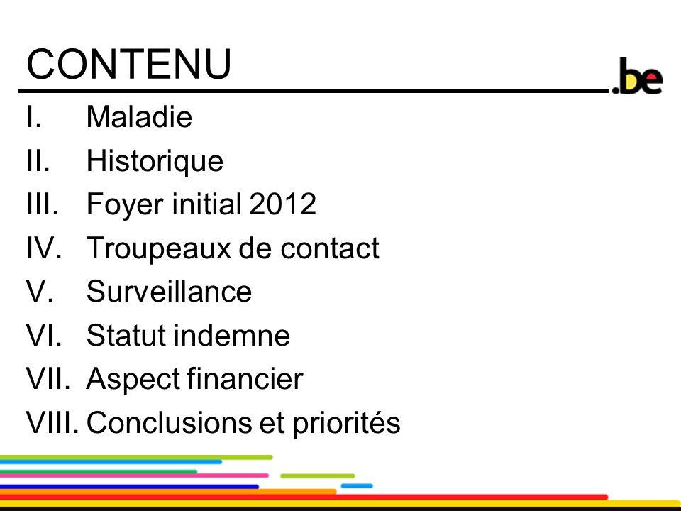 2 CONTENU I.Maladie II.Historique III.Foyer initial 2012 IV.Troupeaux de contact V.Surveillance VI.Statut indemne VII.Aspect financier VIII.Conclusion