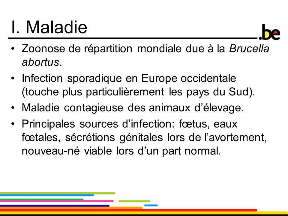 3 I. Maladie Zoonose de répartition mondiale due à la Brucella abortus. Infection sporadique en Europe occidentale (touche plus particulièrement les p