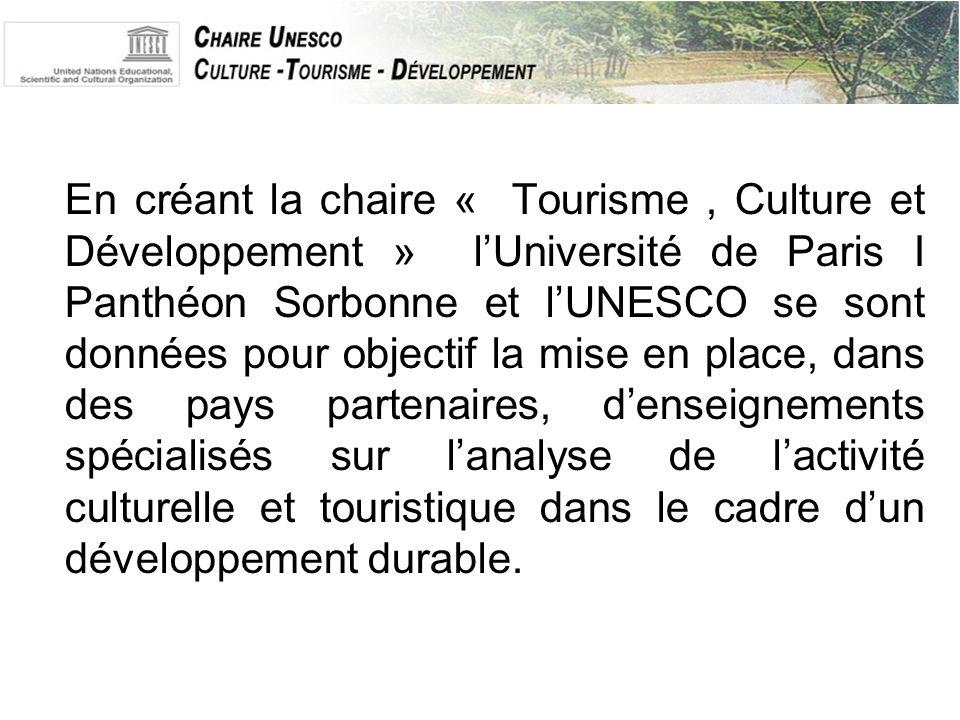 En créant la chaire « Tourisme, Culture et Développement » l'Université de Paris I Panthéon Sorbonne et l'UNESCO se sont données pour objectif la mise en place, dans des pays partenaires, d'enseignements spécialisés sur l'analyse de l'activité culturelle et touristique dans le cadre d'un développement durable.