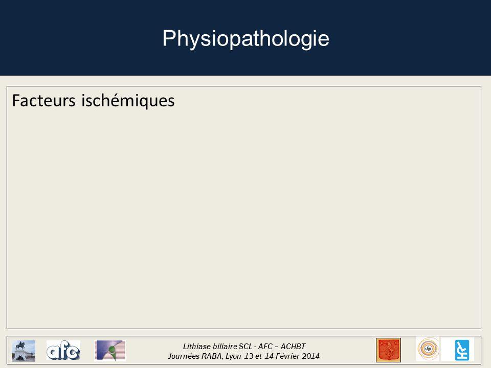 Lithiase biliaire SCL - AFC – ACHBT Journées RABA, Lyon 13 et 14 Février 2014 Physiopathologie Facteurs ischémiques