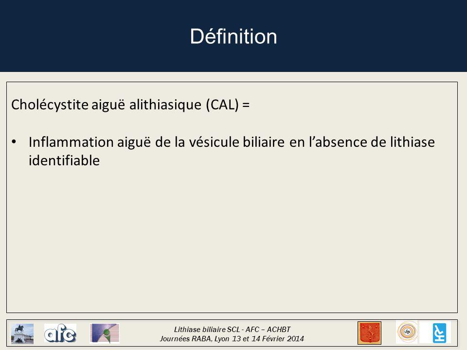 Lithiase biliaire SCL - AFC – ACHBT Journées RABA, Lyon 13 et 14 Février 2014 Définition Cholécystite aiguë alithiasique (CAL) = Inflammation aiguë de la vésicule biliaire en l'absence de lithiase identifiable 10 à 15% des cholécystites