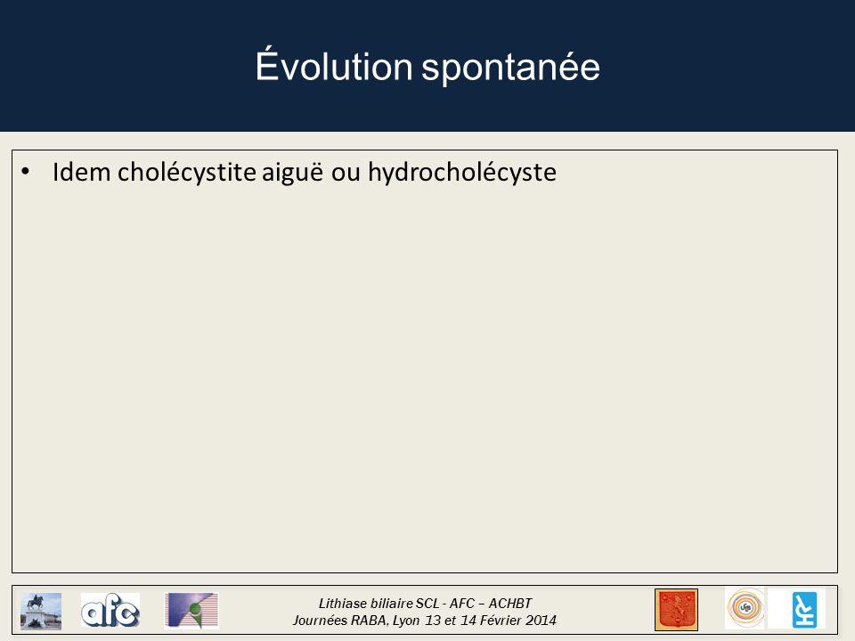 Lithiase biliaire SCL - AFC – ACHBT Journées RABA, Lyon 13 et 14 Février 2014 Évolution spontanée Idem cholécystite aiguë ou hydrocholécyste