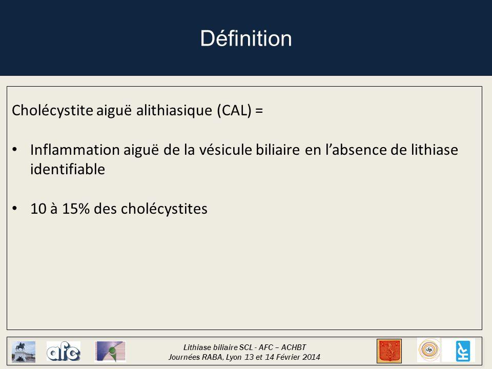 Lithiase biliaire SCL - AFC – ACHBT Journées RABA, Lyon 13 et 14 Février 2014 Définition Cholécystite aiguë alithiasique (CAL) = Inflammation aiguë de la vésicule biliaire en l'absence de lithiase identifiable 10 à 15% des cholécystites Pronostic péjoratif lié au terrain