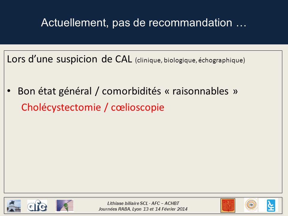 Lithiase biliaire SCL - AFC – ACHBT Journées RABA, Lyon 13 et 14 Février 2014 Actuellement, pas de recommandation … Lors d'une suspicion de CAL (clini