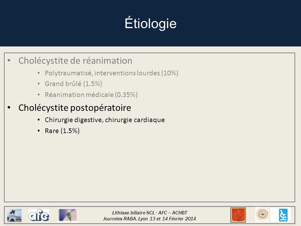 Lithiase biliaire SCL - AFC – ACHBT Journées RABA, Lyon 13 et 14 Février 2014 Étiologie Cholécystite de réanimation Polytraumatisé, interventions lourdes (10%) Grand brûlé (1.5%) Réanimation médicale (0.35%) Cholécystite postopératoire Chirurgie digestive, chirurgie cardiaque Rare (1.5%) Autres causes Infectieuse (HIV), post-CEL, idiopathique