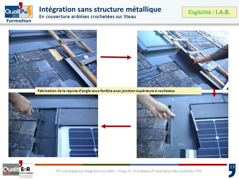 13 Intégration sans structure métallique En couverture ardoises crochetées sur liteau Éligibilité : I.A.B.