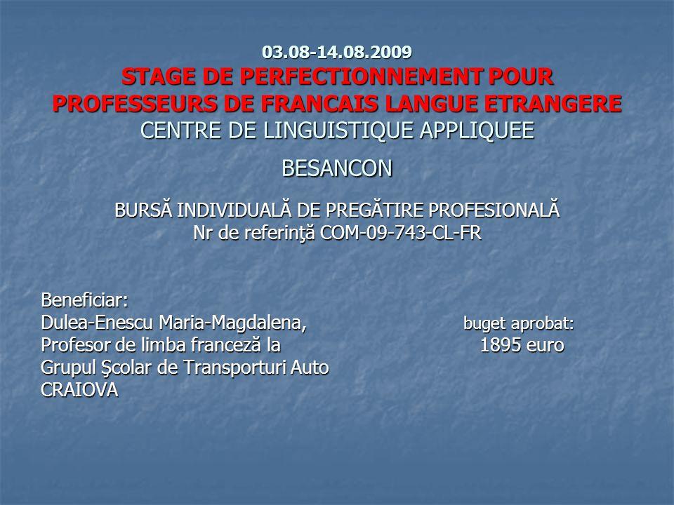 03.08-14.08.2009 STAGE DE PERFECTIONNEMENT POUR PROFESSEURS DE FRANCAIS LANGUE ETRANGERE CENTRE DE LINGUISTIQUE APPLIQUEE BESANCON BURSĂ INDIVIDUALĂ DE PREGĂTIRE PROFESIONALĂ Nr de referinţă COM-09-743-CL-FR Beneficiar: Dulea-Enescu Maria-Magdalena, buget aprobat: Profesor de limba franceză la 1895 euro Grupul Şcolar de Transporturi Auto CRAIOVA