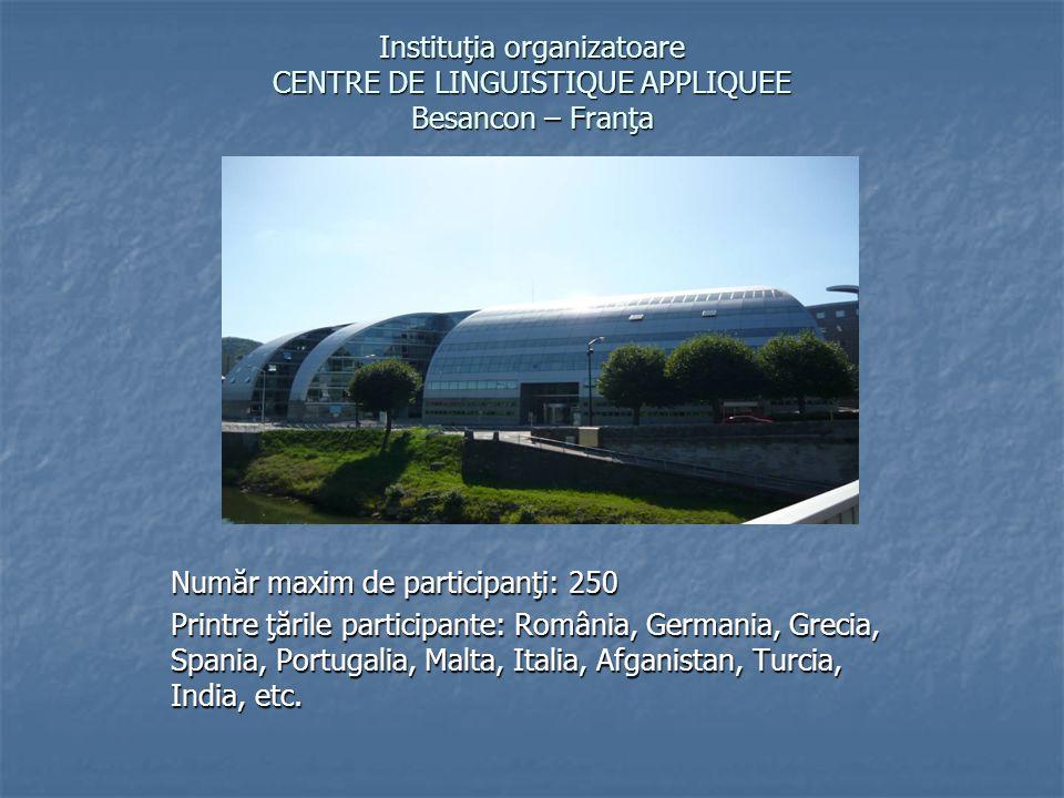 Instituţia organizatoare CENTRE DE LINGUISTIQUE APPLIQUEE Besancon – Franţa Număr maxim de participanţi: 250 Printre ţările participante: România, Germania, Grecia, Spania, Portugalia, Malta, Italia, Afganistan, Turcia, India, etc.