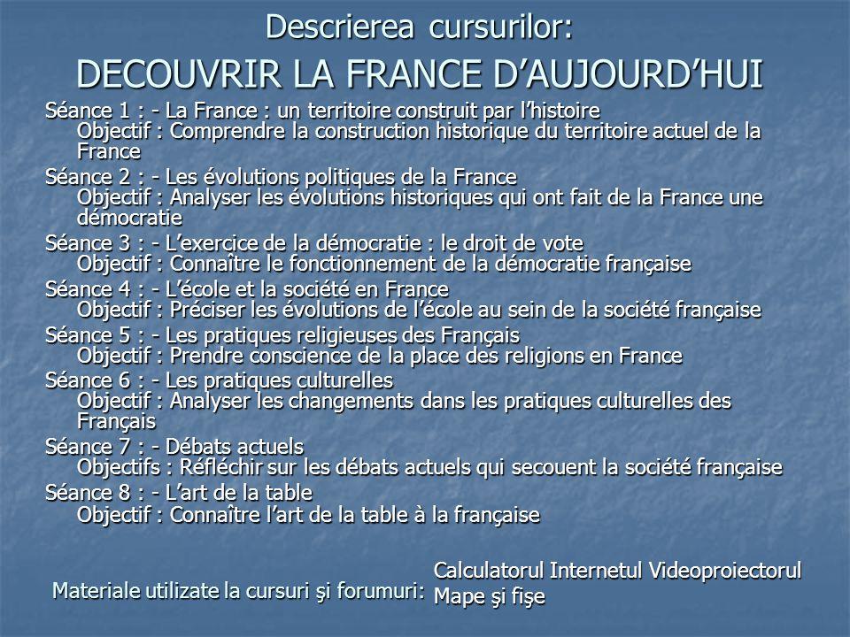 Descrierea cursurilor: DECOUVRIR LA FRANCE D'AUJOURD'HUI Séance 1 : - La France : un territoire construit par l'histoire Objectif : Comprendre la cons