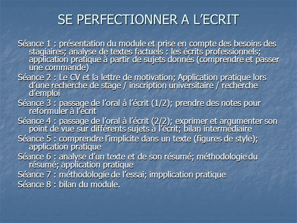SE PERFECTIONNER A L'ECRIT Séance 1 : présentation du module et prise en compte des besoins des stagiaires; analyse de textes factuels : les écrits professionnels; application pratique à partir de sujets donnés (comprendre et passer une commande) Séance 2 : Le CV et la lettre de motivation; Application pratique lors d'une recherche de stage / inscription universitaire / recherche d'emploi Séance 3 : passage de l'oral à l'écrit (1/2); prendre des notes pour reformuler à l'écrit Séance 4 : passage de l'oral à l'écrit (2/2); exprimer et argumenter son point de vue sur différents sujets à l'écrit; bilan intermédiaire Séance 5 : comprendre l'implicite dans un texte (figures de style); application pratique Séance 6 : analyse d'un texte et de son résumé; méthodologie du résumé; application pratique Séance 7 : méthodologie de l'essai; impplication pratique Séance 8 : bilan du module.