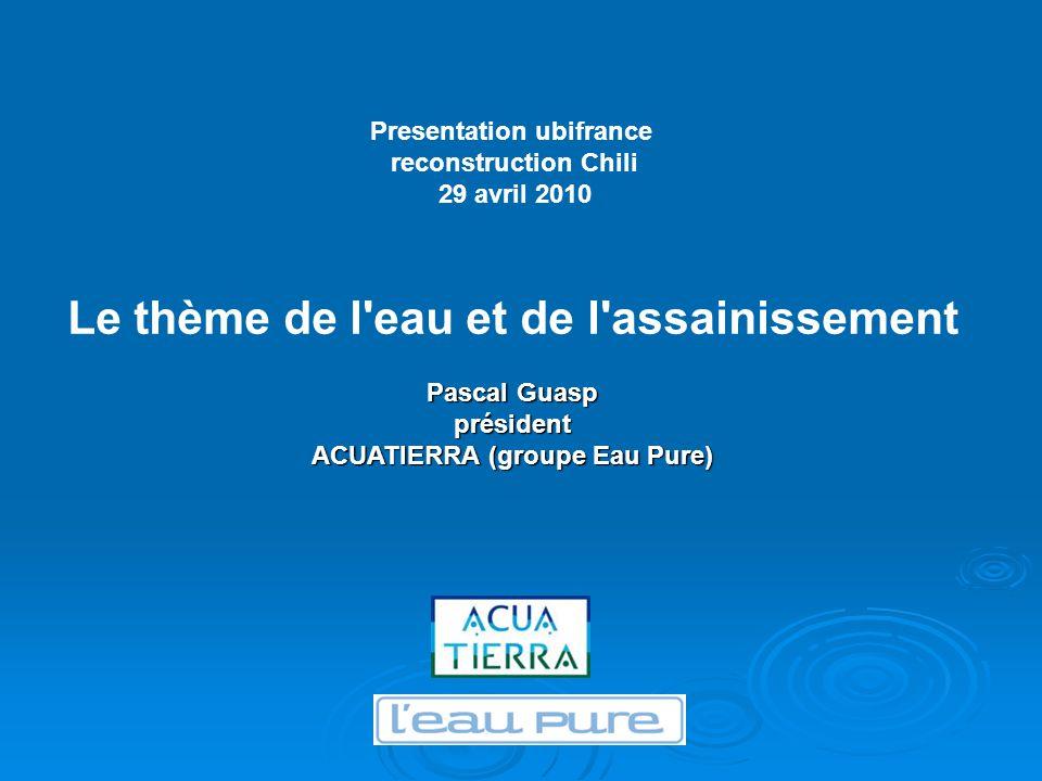 Le thème de l eau et de l assainissement Pascal Guasp président ACUATIERRA (groupe Eau Pure) Presentation ubifrance reconstruction Chili 29 avril 2010