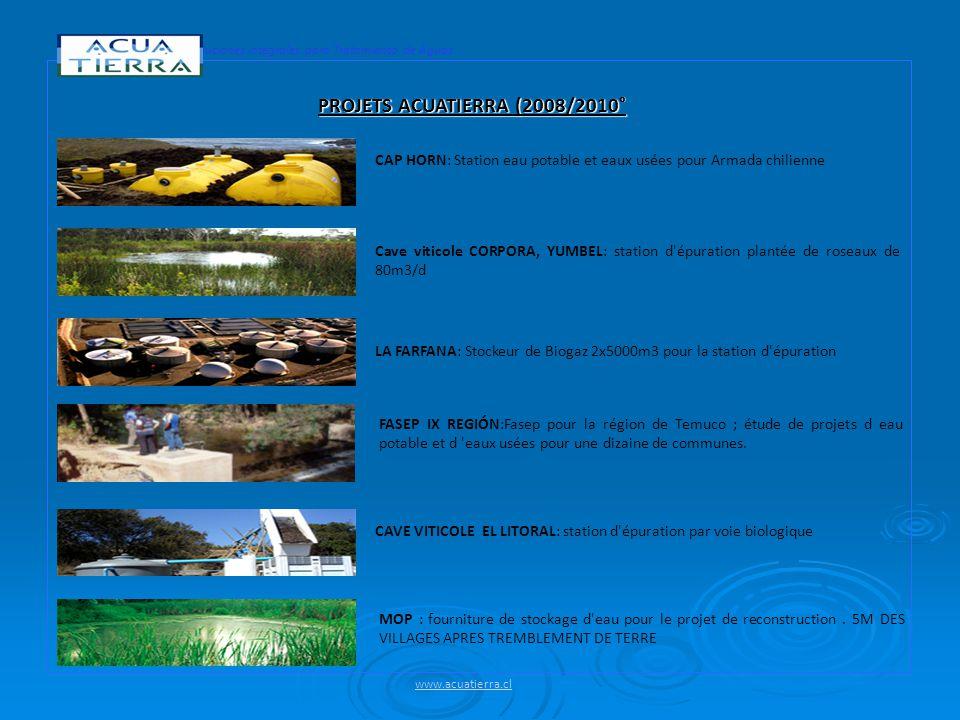 Soluciones Integrales para Tratamiento de Aguas PROJETS ACUATIERRA (2008/2010° CAP HORN: Station eau potable et eaux usées pour Armada chilienne Cave viticole CORPORA, YUMBEL: station d épuration plantée de roseaux de 80m3/d LA FARFANA: Stockeur de Biogaz 2x5000m3 pour la station d épuration FASEP IX REGIÓN:Fasep pour la région de Temuco ; étude de projets d eau potable et d eaux usées pour une dizaine de communes.