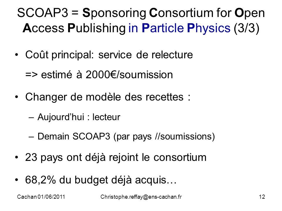 Cachan 01/06/2011Christophe.reffay@ens-cachan.fr12 SCOAP3 = Sponsoring Consortium for Open Access Publishing in Particle Physics (3/3) Coût principal: service de relecture => estimé à 2000€/soumission Changer de modèle des recettes : –Aujourd'hui : lecteur –Demain SCOAP3 (par pays //soumissions) 23 pays ont déjà rejoint le consortium 68,2% du budget déjà acquis…