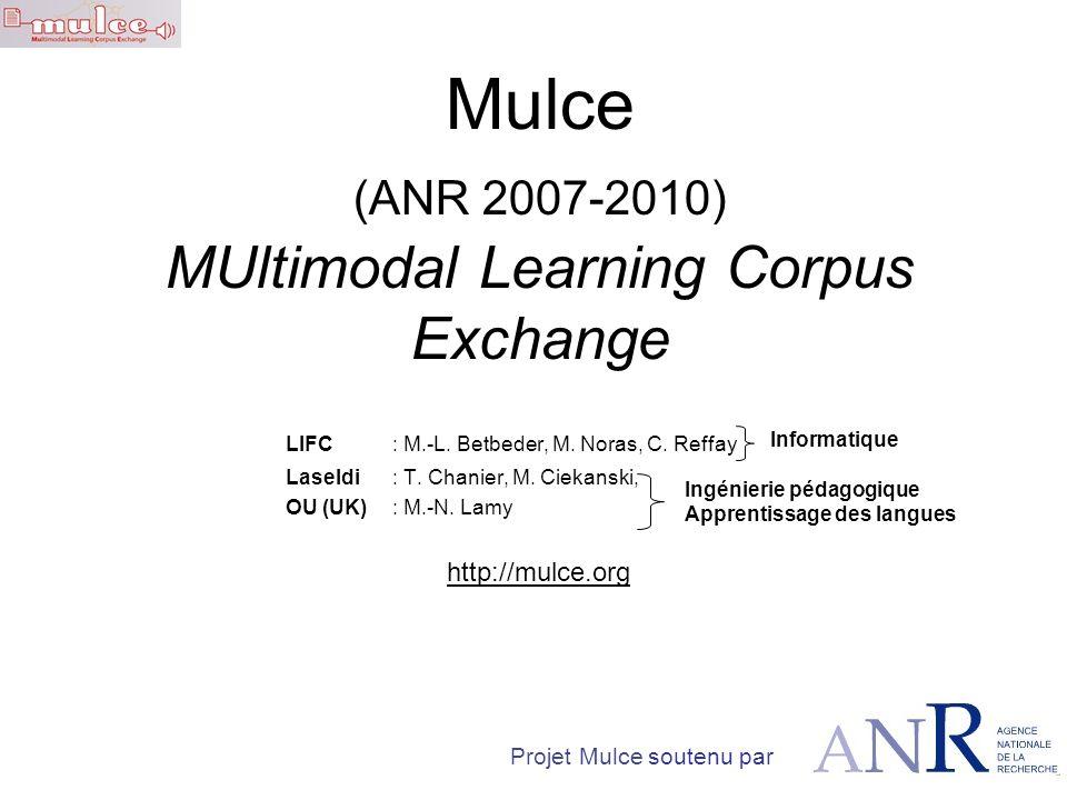Mulce (ANR 2007-2010) MUltimodal Learning Corpus Exchange LIFC : M.-L. Betbeder, M. Noras, C. Reffay Laseldi : T. Chanier, M. Ciekanski, OU (UK): M.-N