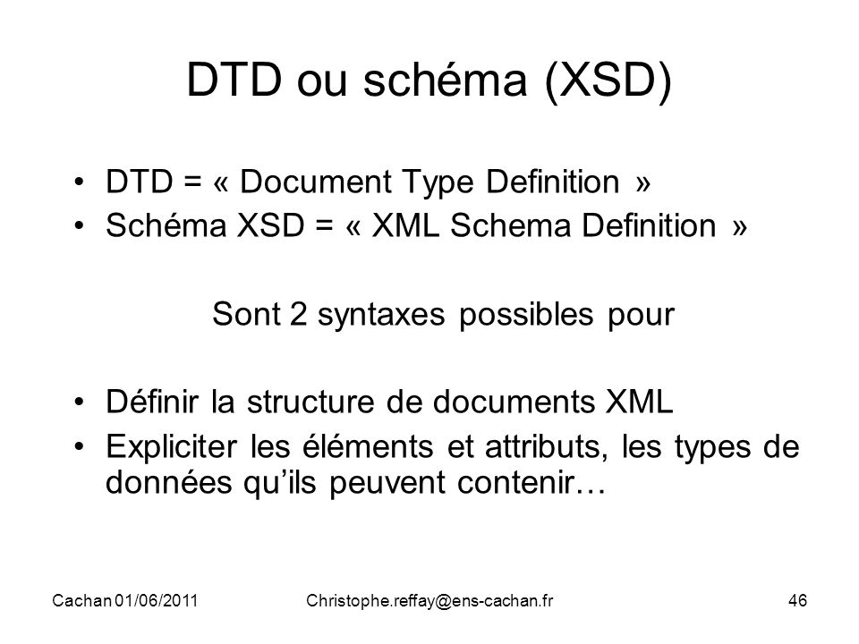 Cachan 01/06/2011Christophe.reffay@ens-cachan.fr46 DTD ou schéma (XSD) DTD = « Document Type Definition » Schéma XSD = « XML Schema Definition » Sont 2 syntaxes possibles pour Définir la structure de documents XML Expliciter les éléments et attributs, les types de données qu'ils peuvent contenir…
