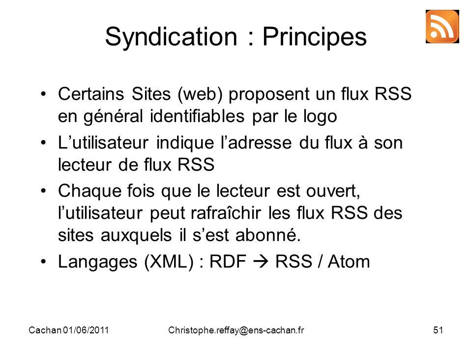 Cachan 01/06/2011Christophe.reffay@ens-cachan.fr51 Syndication : Principes Certains Sites (web) proposent un flux RSS en général identifiables par le