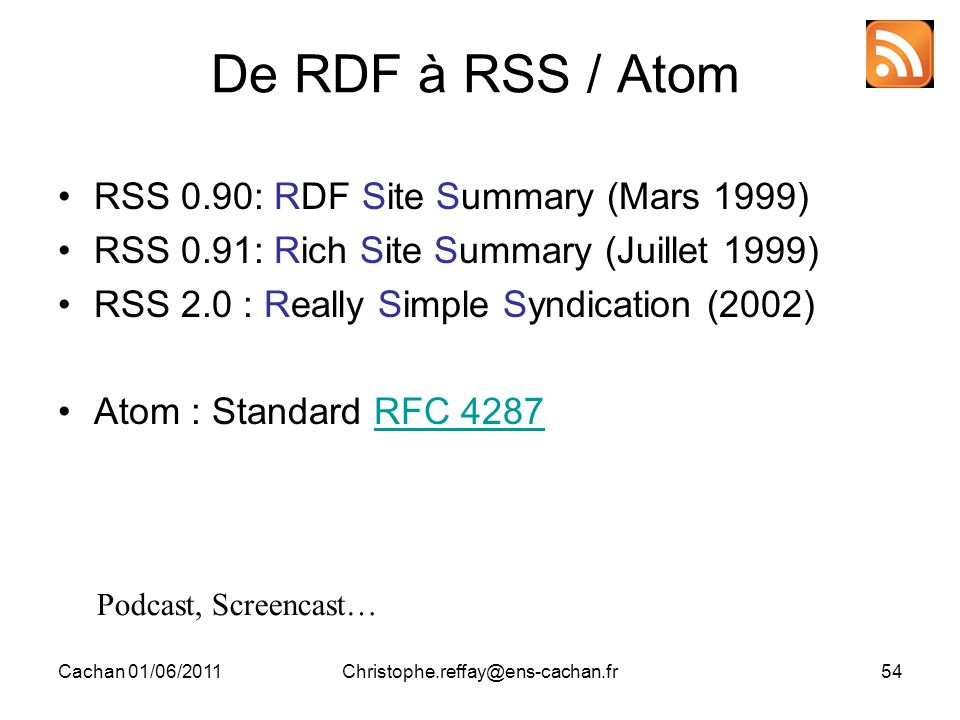 Cachan 01/06/2011Christophe.reffay@ens-cachan.fr54 De RDF à RSS / Atom RSS 0.90: RDF Site Summary (Mars 1999) RSS 0.91: Rich Site Summary (Juillet 1999) RSS 2.0 : Really Simple Syndication (2002) Atom : Standard RFC 4287RFC 4287 Podcast, Screencast…
